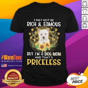 Top West Highland White I May Not Be Rich And Famous But I'm A Dog Mom And That's Priceless Shirt