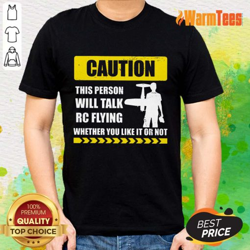 Caution Will Talk RC Flying Whether You Like It Or Not Shirt