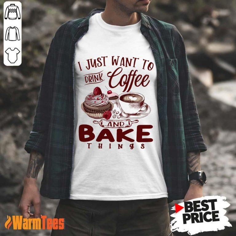 Drink Coffee And Bake Things Shirt