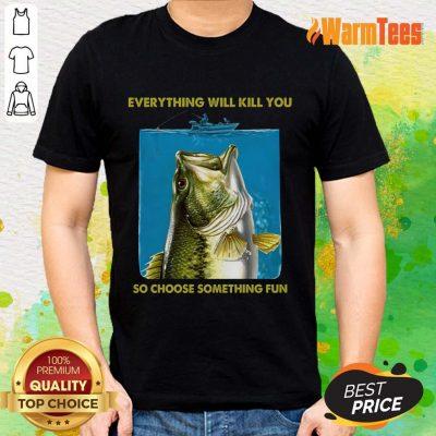 Fishing Everything Will Kill You So Choose Shirt