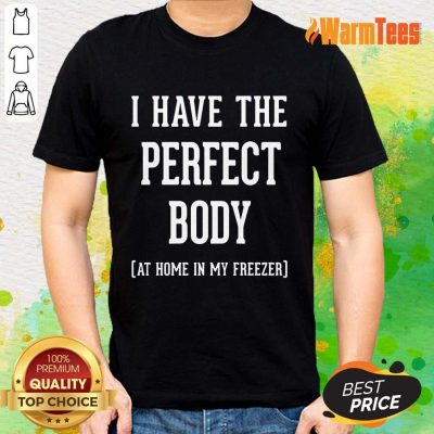 I Have The Perfect Body Shirt