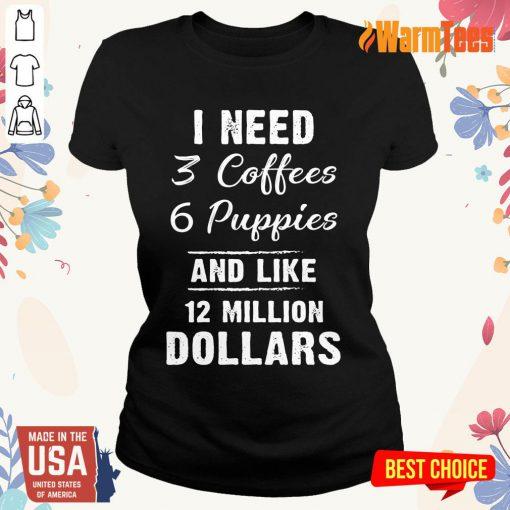 I Need 3 Coffees 6 Puppies And Like 12 Million Dollars Ladies Tee