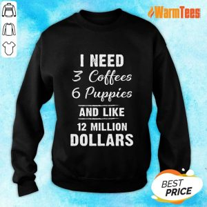 I Need 3 Coffees 6 Puppies And Like 12 Million Dollars Sweater
