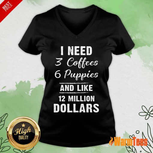 I Need 3 Coffees 6 Puppies And Like 12 Million Dollars V-neck
