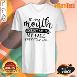 If My Mouth Doesn't Say It My Face Definitely Will V-neck