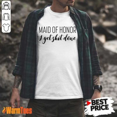 Maid Of Honor I Get Shit Done Shirt