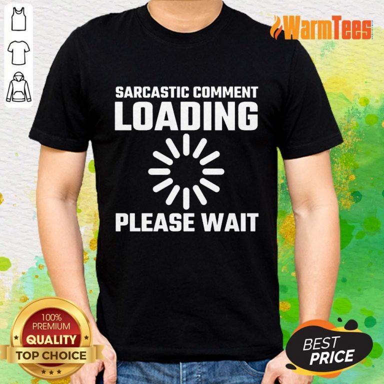 Sarcastic Comment Loading Please Wait Shirt