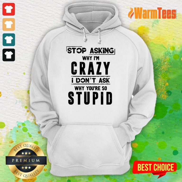 Stop Asking Why I'm Crazy Hoodie
