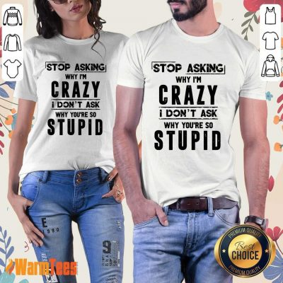 Stop Asking Why I'm Crazy Ladies Tee