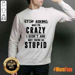Stop Asking Why I'm Crazy Sweater