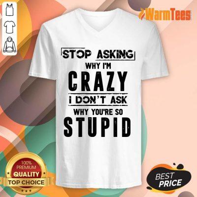 Stop Asking Why I'm Crazy V-neck