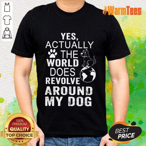 The World Does Revolve Around My Dog Shirt