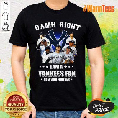 Damn Right I Am A Yankees Fan Shirt
