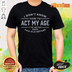 I Do Not Know How To Act My Age I Have Never Been This Old Before Shirt