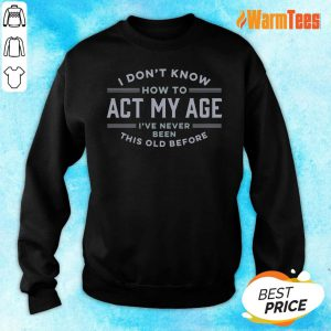 I Do Not Know How To Act My Age I Have Never Been This Old Before Sweater