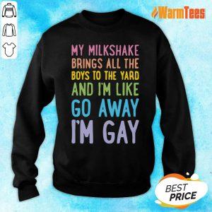 My Milkshake Brings All The Boys To The Yard And I Am Like Go Away I Am Gay Sweater