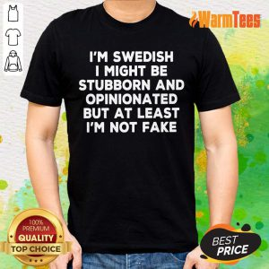 Nice I Am Swedish I Might Be Stubborn And Opinionated But At Least I Am Not Fake Shirt