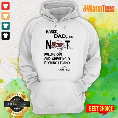 Thanks Dad For Not Pulling Out And Creating Hoodie