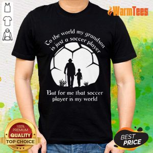 To The World My Grandson Is Just A Soccer Player But For Me That Soccer Player Is My World Fathers Day Shirt