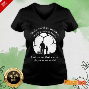 To The World My Grandson Is Just A Soccer Player But For Me That Soccer Player Is My World Fathers Day V-neck